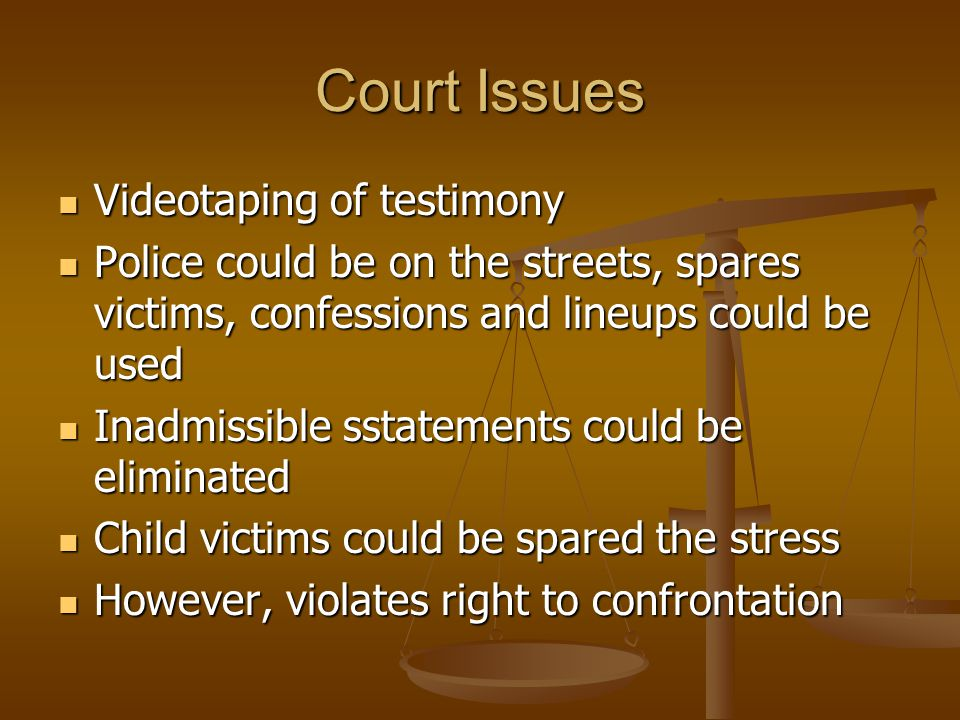 Court Issues Videotaping of testimony Videotaping of testimony Police could be on the streets, spares victims, confessions and lineups could be used P