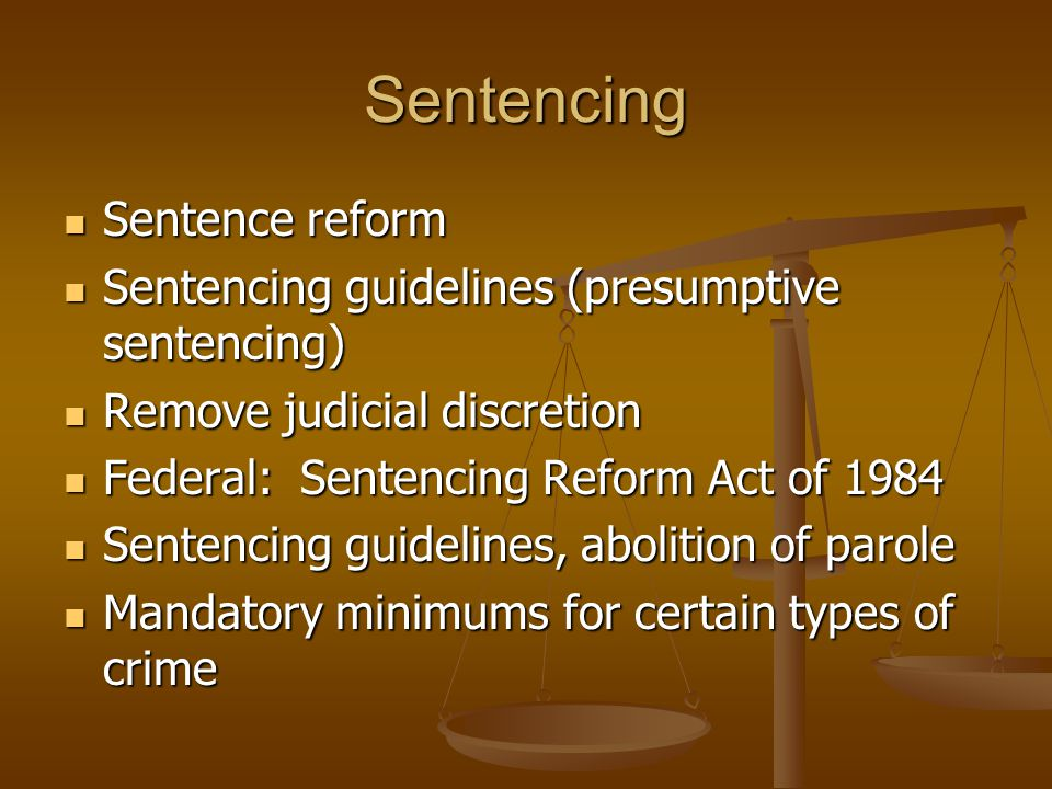 Sentencing Sentence reform Sentence reform Sentencing guidelines (presumptive sentencing) Sentencing guidelines (presumptive sentencing) Remove judicial discretion Remove judicial discretion Federal: Sentencing Reform Act of 1984 Federal: Sentencing Reform Act of 1984 Sentencing guidelines, abolition of parole Sentencing guidelines, abolition of parole Mandatory minimums for certain types of crime Mandatory minimums for certain types of crime