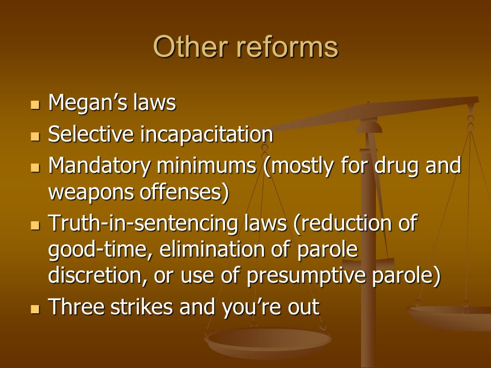 Other reforms Megan's laws Megan's laws Selective incapacitation Selective incapacitation Mandatory minimums (mostly for drug and weapons offenses) Ma