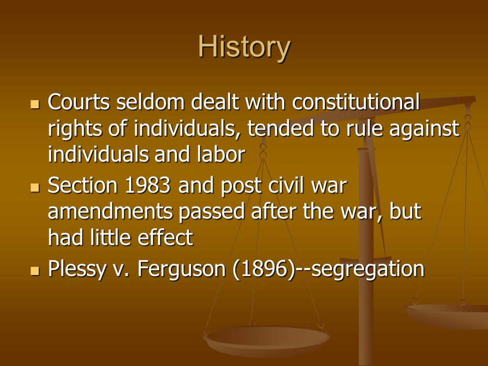 History Courts seldom dealt with constitutional rights of individuals, tended to rule against individuals and labor Courts seldom dealt with constitutional rights of individuals, tended to rule against individuals and labor Section 1983 and post civil war amendments passed after the war, but had little effect Section 1983 and post civil war amendments passed after the war, but had little effect Plessy v.