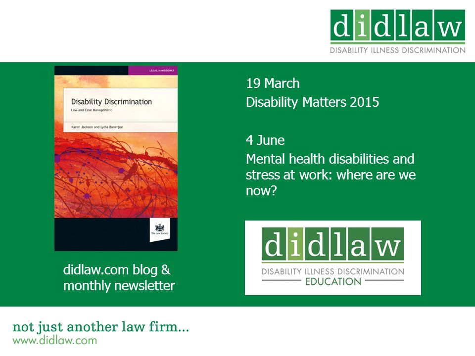 19 March Disability Matters 2015 4 June Mental health disabilities and stress at work: where are we now.