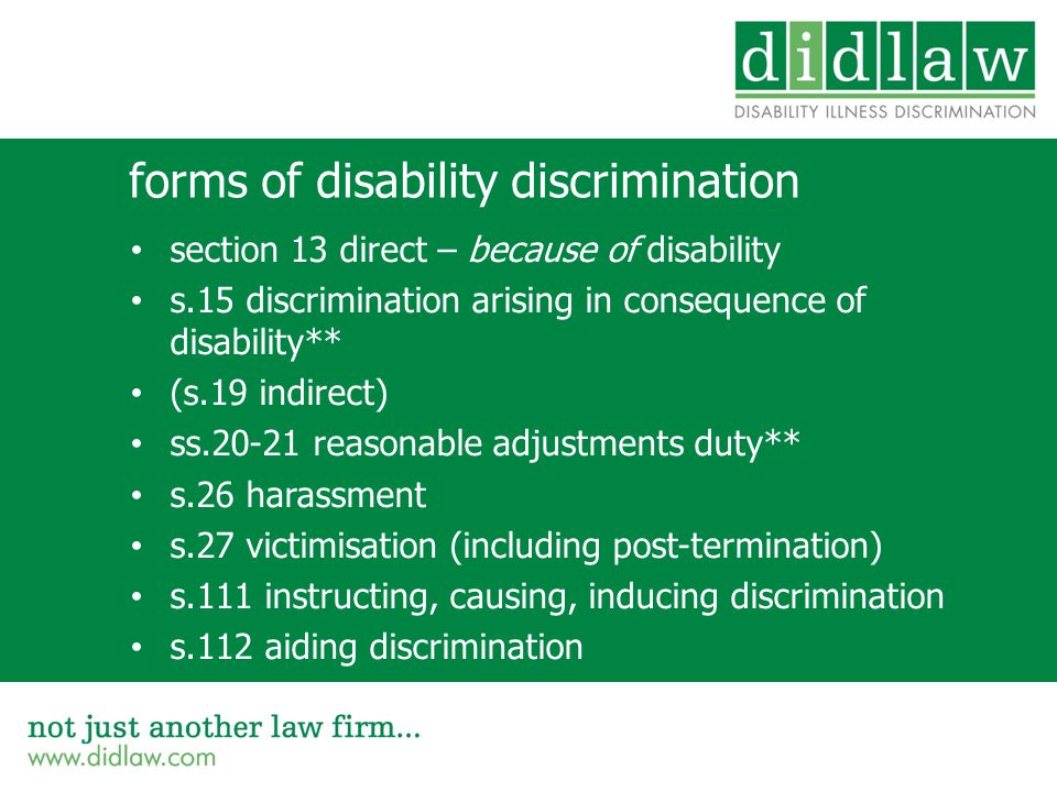 forms of disability discrimination section 13 direct – because of disability s.15 discrimination arising in consequence of disability** (s.19 indirect) ss.20-21 reasonable adjustments duty** s.26 harassment s.27 victimisation (including post-termination) s.111 instructing, causing, inducing discrimination s.112 aiding discrimination