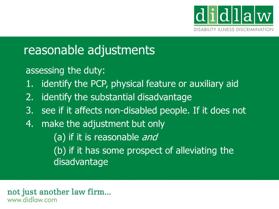 reasonable adjustments assessing the duty: 1.identify the PCP, physical feature or auxiliary aid 2.identify the substantial disadvantage 3.see if it affects non-disabled people.