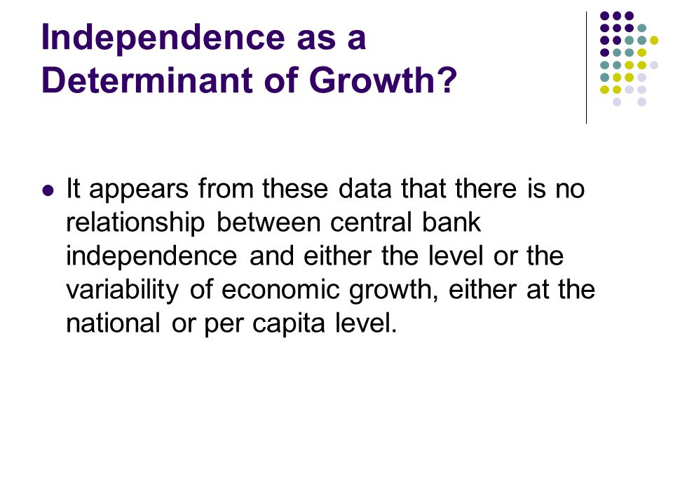 Independence as a Determinant of Growth? It appears from these data that there is no relationship between central bank independence and either the lev