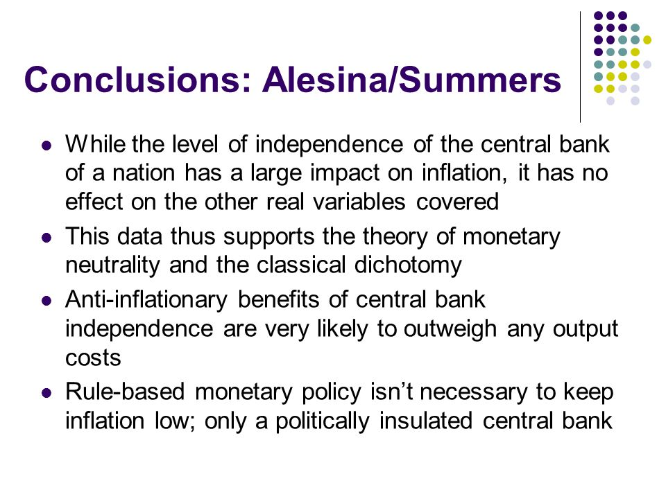 Conclusions: Alesina/Summers While the level of independence of the central bank of a nation has a large impact on inflation, it has no effect on the other real variables covered This data thus supports the theory of monetary neutrality and the classical dichotomy Anti-inflationary benefits of central bank independence are very likely to outweigh any output costs Rule-based monetary policy isn't necessary to keep inflation low; only a politically insulated central bank