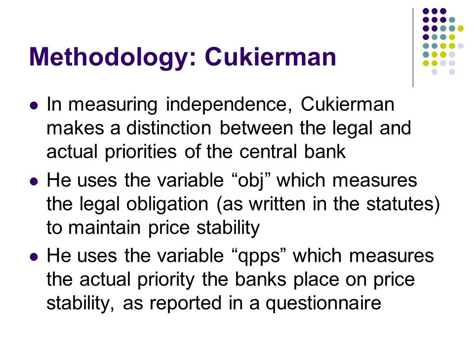 Methodology: Cukierman In measuring independence, Cukierman makes a distinction between the legal and actual priorities of the central bank He uses the variable obj which measures the legal obligation (as written in the statutes) to maintain price stability He uses the variable qpps which measures the actual priority the banks place on price stability, as reported in a questionnaire