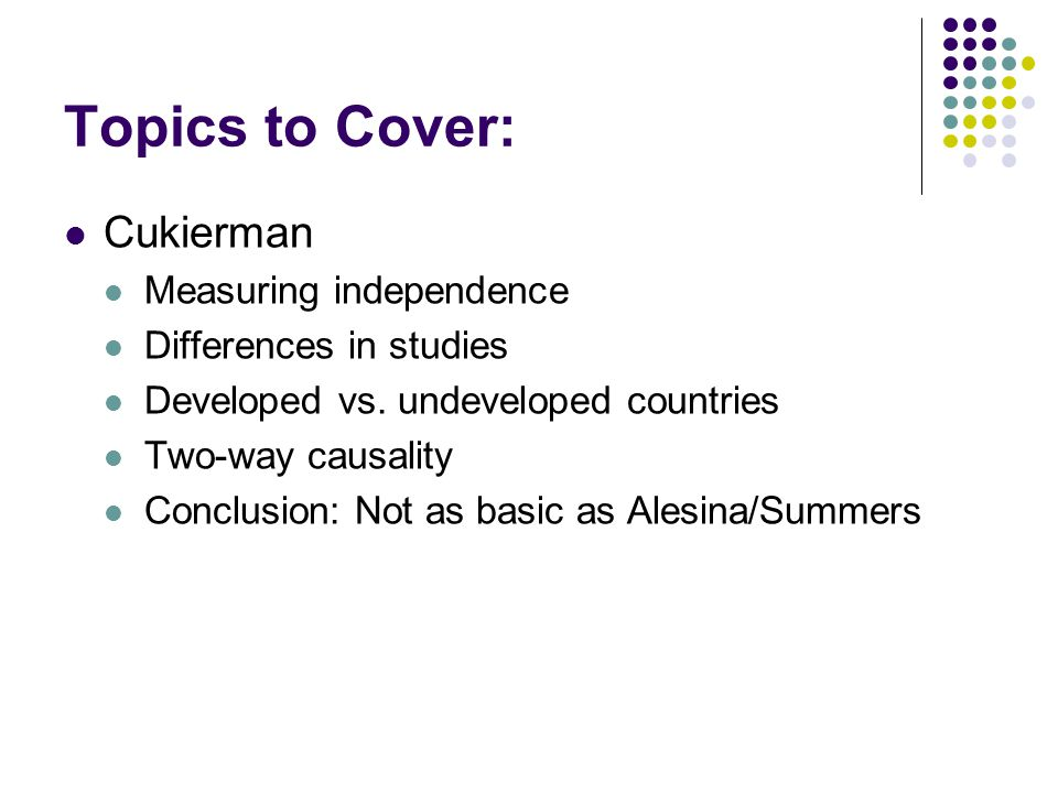 Topics to Cover: Cukierman Measuring independence Differences in studies Developed vs. undeveloped countries Two-way causality Conclusion: Not as basi