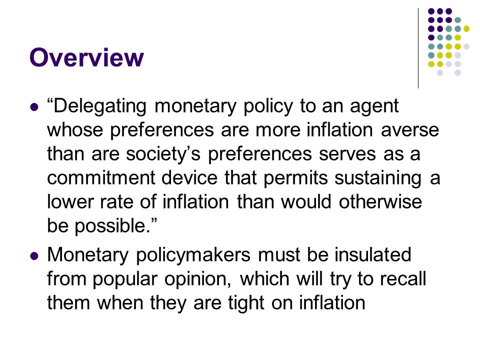 Overview Delegating monetary policy to an agent whose preferences are more inflation averse than are society's preferences serves as a commitment device that permits sustaining a lower rate of inflation than would otherwise be possible. Monetary policymakers must be insulated from popular opinion, which will try to recall them when they are tight on inflation