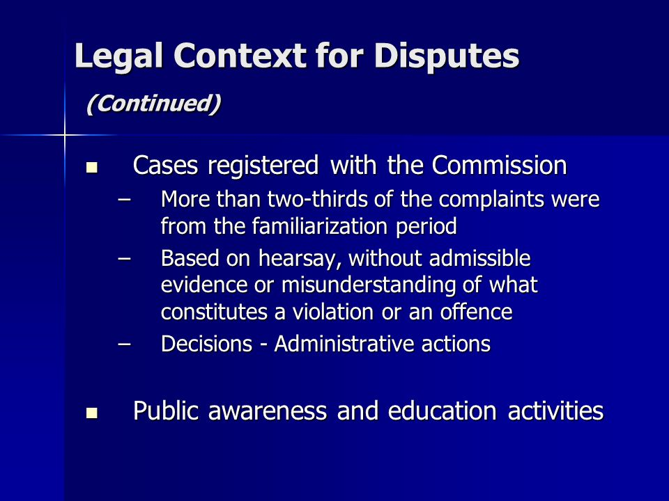 Legal Context for Disputes (Continued) Cases registered with the Commission Cases registered with the Commission –More than two-thirds of the complaints were from the familiarization period –Based on hearsay, without admissible evidence or misunderstanding of what constitutes a violation or an offence –Decisions - Administrative actions Public awareness and education activities Public awareness and education activities