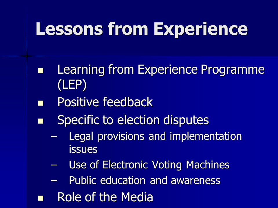 Lessons from Experience Learning from Experience Programme (LEP) Learning from Experience Programme (LEP) Positive feedback Positive feedback Specific to election disputes Specific to election disputes –Legal provisions and implementation issues –Use of Electronic Voting Machines –Public education and awareness Role of the Media Role of the Media
