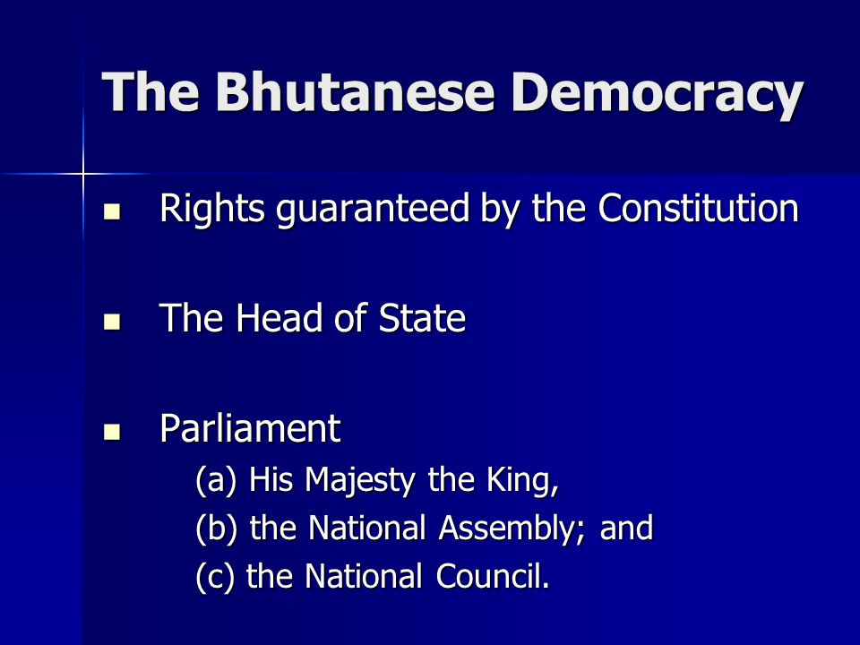The Bhutanese Democracy Rights guaranteed by the Constitution Rights guaranteed by the Constitution The Head of State The Head of State Parliament Parliament (a) His Majesty the King, (b) the National Assembly; and (c) the National Council.