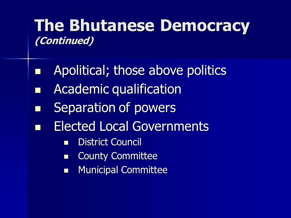 The Bhutanese Democracy (Continued) Apolitical; those above politics Apolitical; those above politics Academic qualification Academic qualification Separation of powers Separation of powers Elected Local Governments Elected Local Governments District Council District Council County Committee County Committee Municipal Committee Municipal Committee