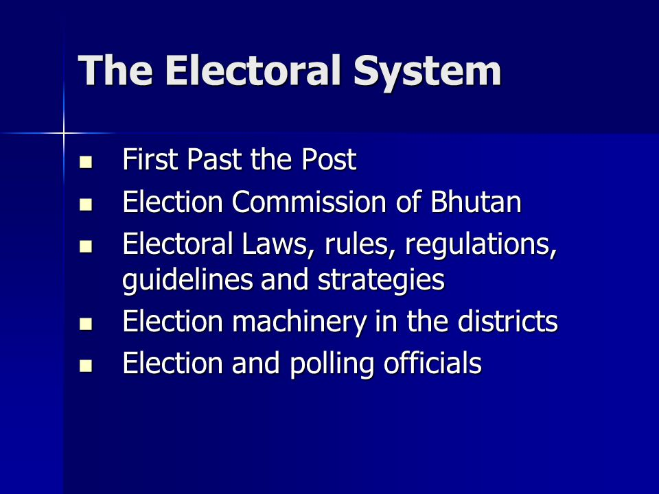 The Electoral System First Past the Post Election Commission of Bhutan Electoral Laws, rules, regulations, guidelines and strategies Election machinery in the districts Election and polling officials
