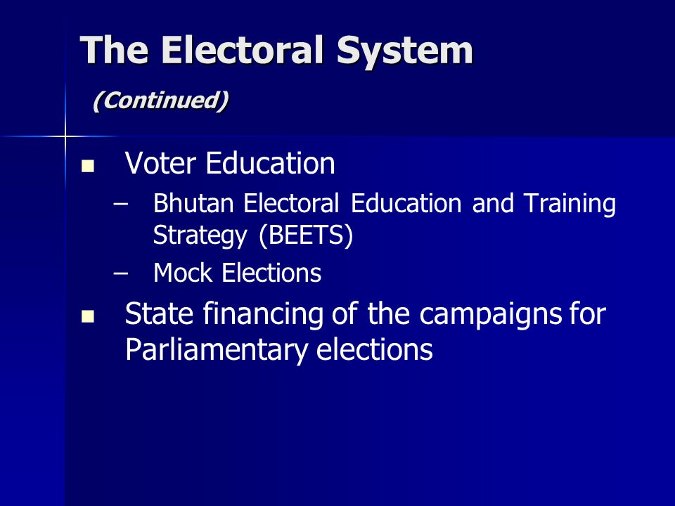 The Electoral System (Continued) Voter Education ––B––Bhutan Electoral Education and Training Strategy (BEETS) ––M––Mock Elections State financing of the campaigns for Parliamentary elections