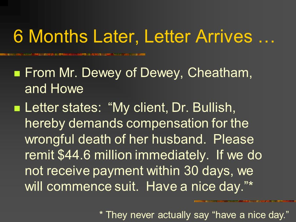"6 Months Later, Letter Arrives … From Mr. Dewey of Dewey, Cheatham, and Howe Letter states: ""My client, Dr. Bullish, hereby demands compensation for t"