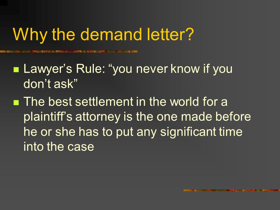 "Why the demand letter? Lawyer's Rule: ""you never know if you don't ask"" The best settlement in the world for a plaintiff's attorney is the one made be"