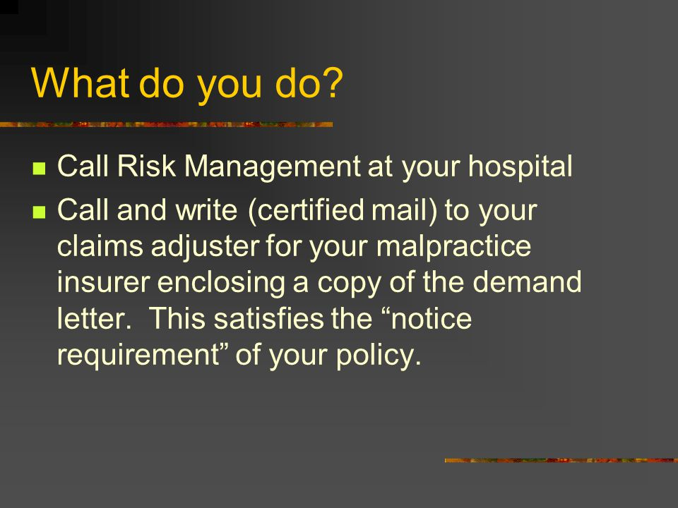 What do you do? Call Risk Management at your hospital Call and write (certified mail) to your claims adjuster for your malpractice insurer enclosing a