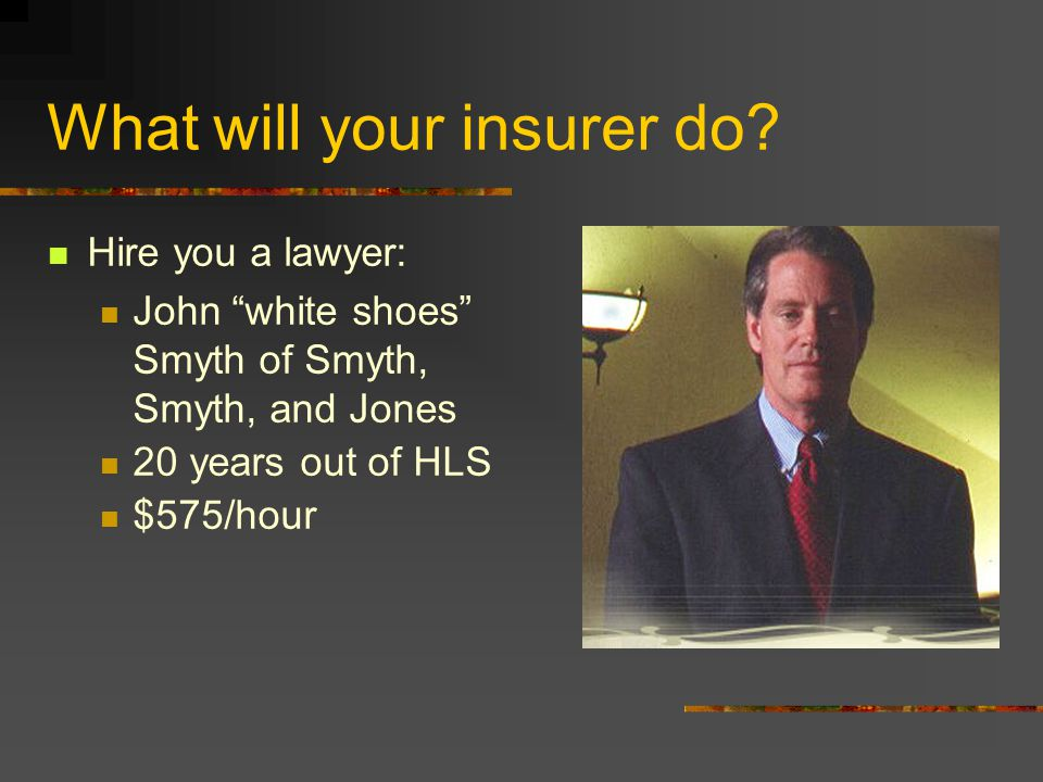 "What will your insurer do? Hire you a lawyer: John ""white shoes"" Smyth of Smyth, Smyth, and Jones 20 years out of HLS $575/hour"