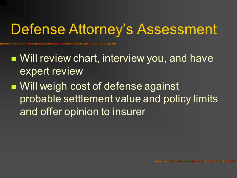 Defense Attorney's Assessment Will review chart, interview you, and have expert review Will weigh cost of defense against probable settlement value and policy limits and offer opinion to insurer