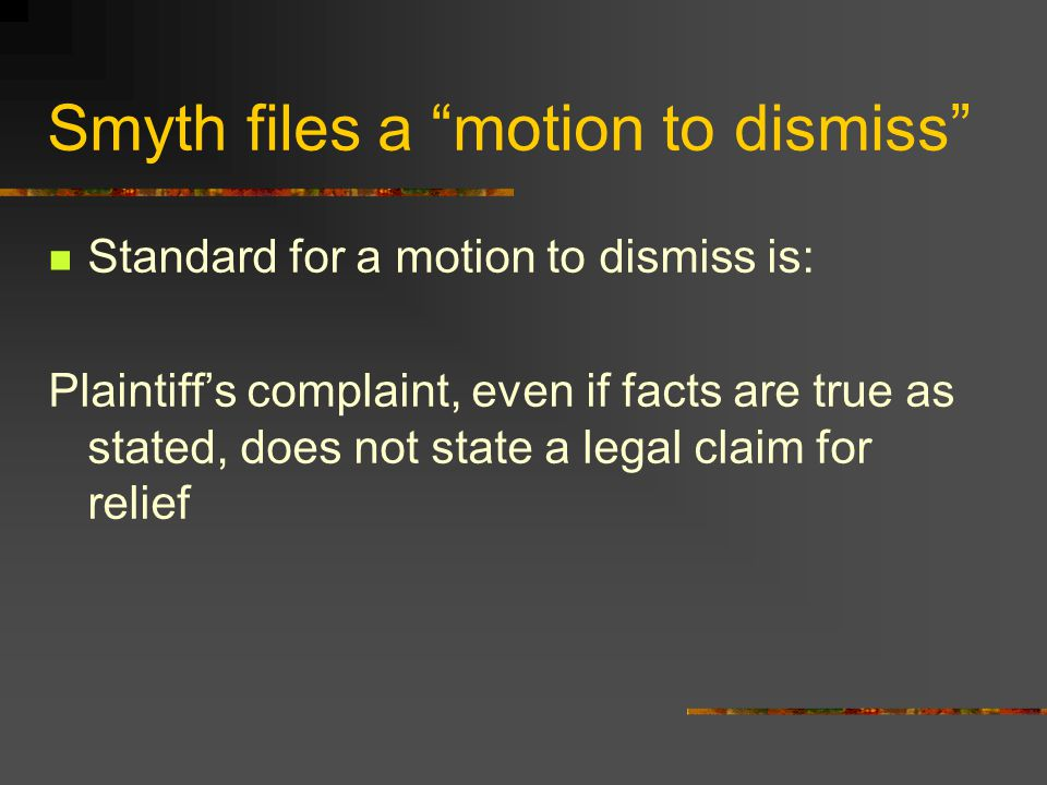 Smyth files a motion to dismiss Standard for a motion to dismiss is: Plaintiff's complaint, even if facts are true as stated, does not state a legal claim for relief