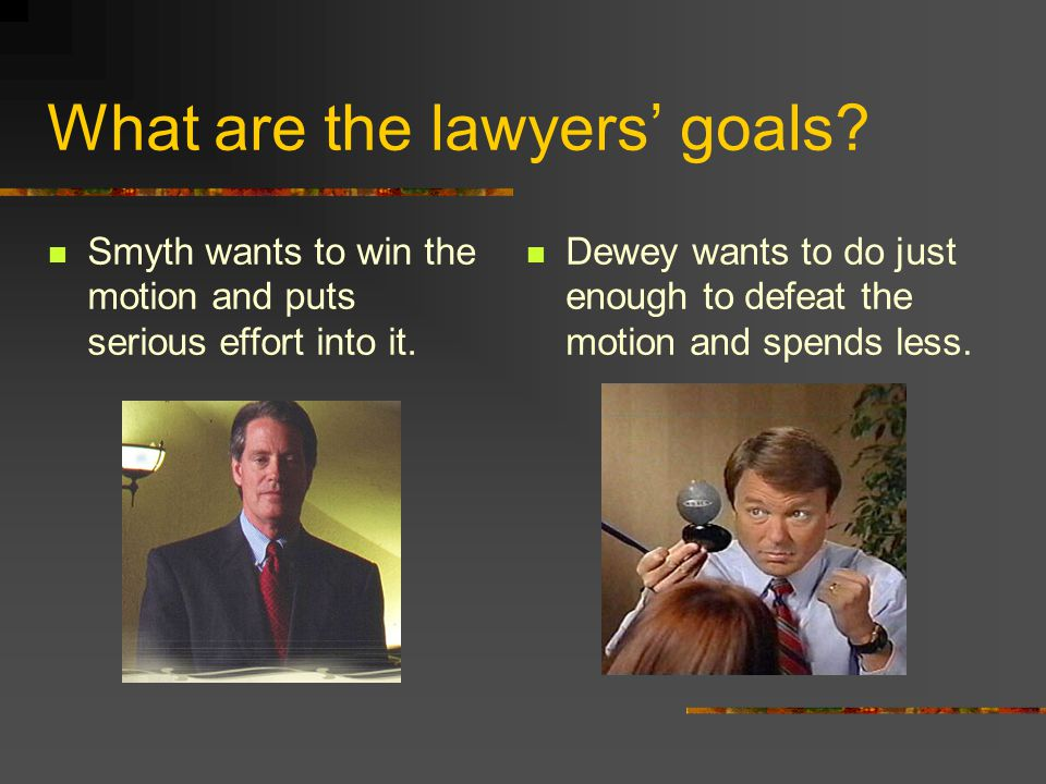 What are the lawyers' goals? Smyth wants to win the motion and puts serious effort into it. Dewey wants to do just enough to defeat the motion and spe
