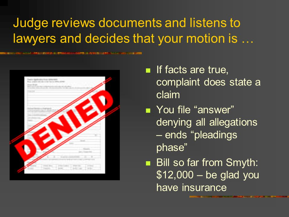 Judge reviews documents and listens to lawyers and decides that your motion is … If facts are true, complaint does state a claim You file answer denying all allegations – ends pleadings phase Bill so far from Smyth: $12,000 – be glad you have insurance
