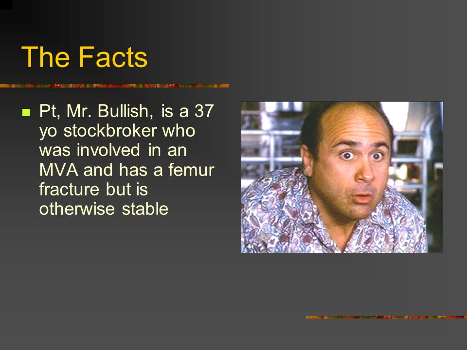 The Facts Pt, Mr. Bullish, is a 37 yo stockbroker who was involved in an MVA and has a femur fracture but is otherwise stable
