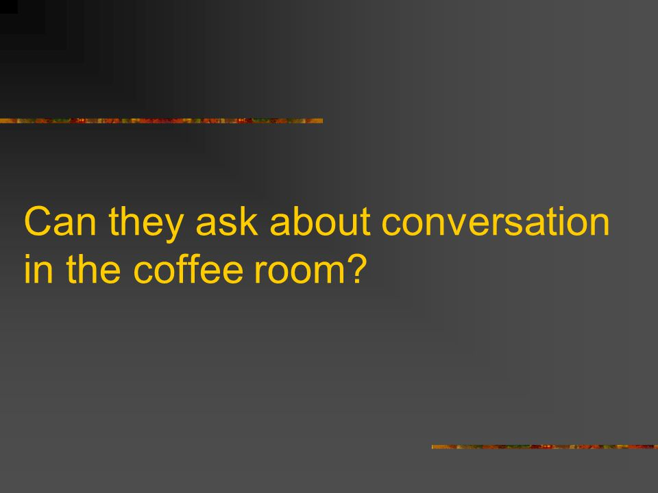 Can they ask about conversation in the coffee room?