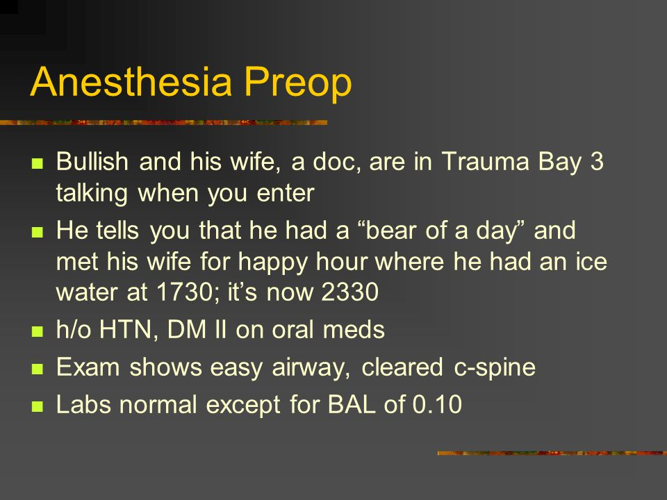 Anesthesia Preop Bullish and his wife, a doc, are in Trauma Bay 3 talking when you enter He tells you that he had a bear of a day and met his wife for happy hour where he had an ice water at 1730; it's now 2330 h/o HTN, DM II on oral meds Exam shows easy airway, cleared c-spine Labs normal except for BAL of 0.10