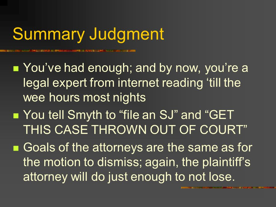 Summary Judgment You've had enough; and by now, you're a legal expert from internet reading 'till the wee hours most nights You tell Smyth to file an SJ and GET THIS CASE THROWN OUT OF COURT Goals of the attorneys are the same as for the motion to dismiss; again, the plaintiff's attorney will do just enough to not lose.
