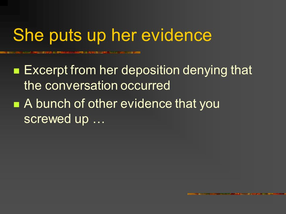 She puts up her evidence Excerpt from her deposition denying that the conversation occurred A bunch of other evidence that you screwed up …
