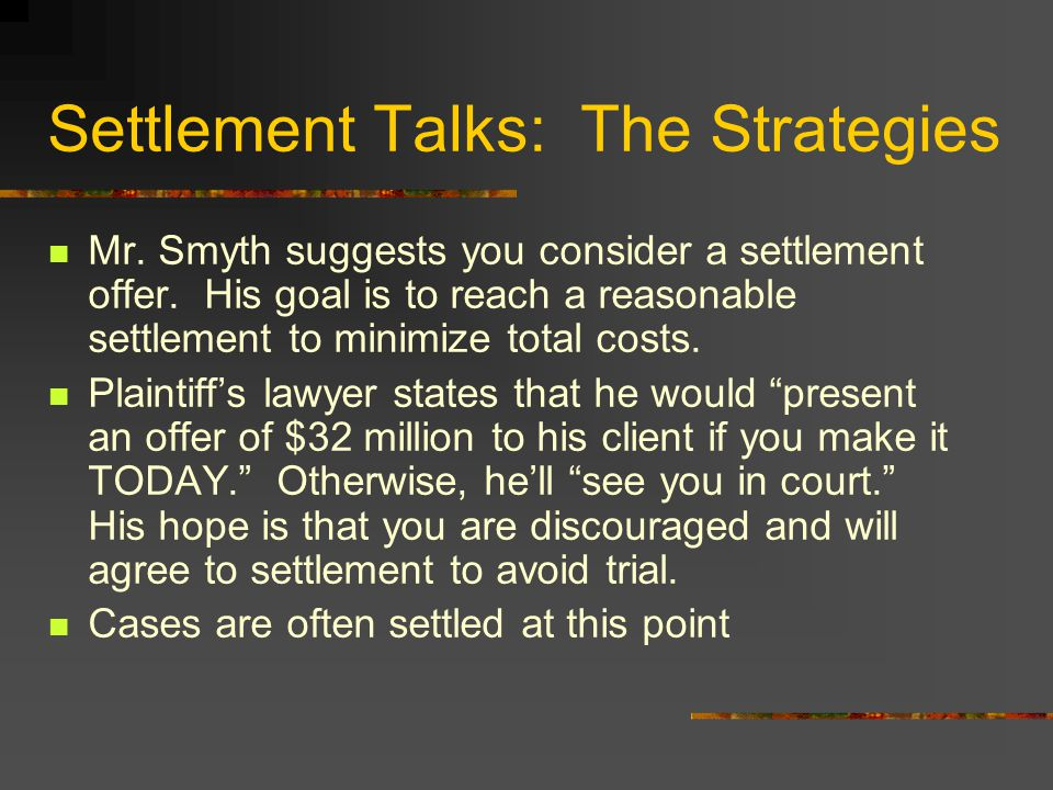 Settlement Talks: The Strategies Mr. Smyth suggests you consider a settlement offer. His goal is to reach a reasonable settlement to minimize total co