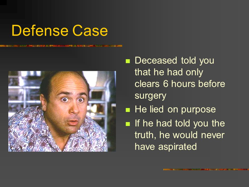 Defense Case Deceased told you that he had only clears 6 hours before surgery He lied on purpose If he had told you the truth, he would never have asp