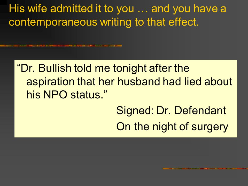 His wife admitted it to you … and you have a contemporaneous writing to that effect.
