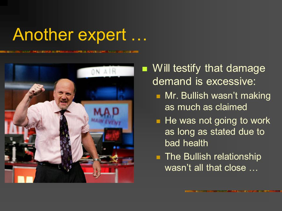 Another expert … Will testify that damage demand is excessive: Mr. Bullish wasn't making as much as claimed He was not going to work as long as stated