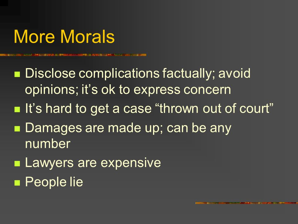 More Morals Disclose complications factually; avoid opinions; it's ok to express concern It's hard to get a case thrown out of court Damages are made up; can be any number Lawyers are expensive People lie