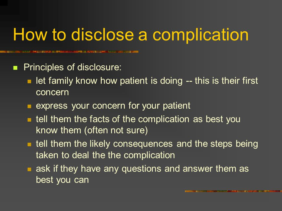 How to disclose a complication Principles of disclosure: let family know how patient is doing -- this is their first concern express your concern for