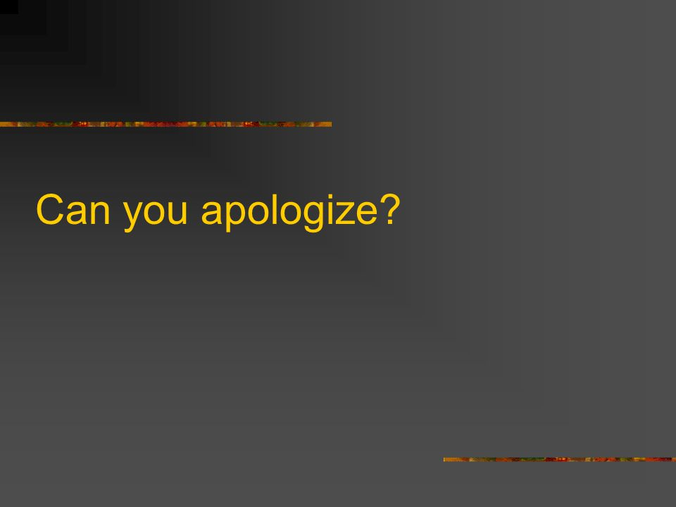 Can you apologize?