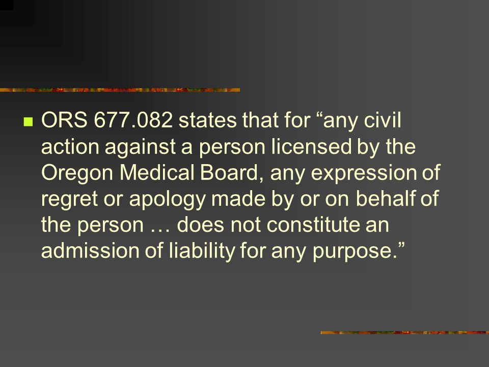ORS 677.082 states that for any civil action against a person licensed by the Oregon Medical Board, any expression of regret or apology made by or on behalf of the person … does not constitute an admission of liability for any purpose.
