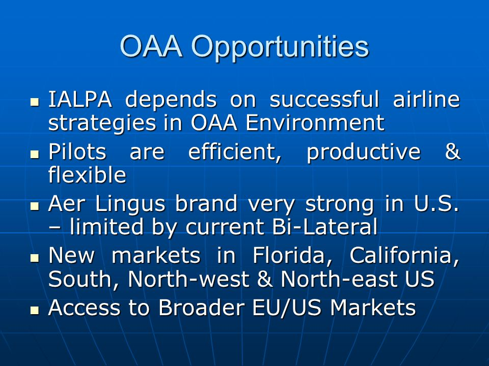 OAA Opportunities IALPA depends on successful airline strategies in OAA Environment IALPA depends on successful airline strategies in OAA Environment Pilots are efficient, productive & flexible Pilots are efficient, productive & flexible Aer Lingus brand very strong in U.S.