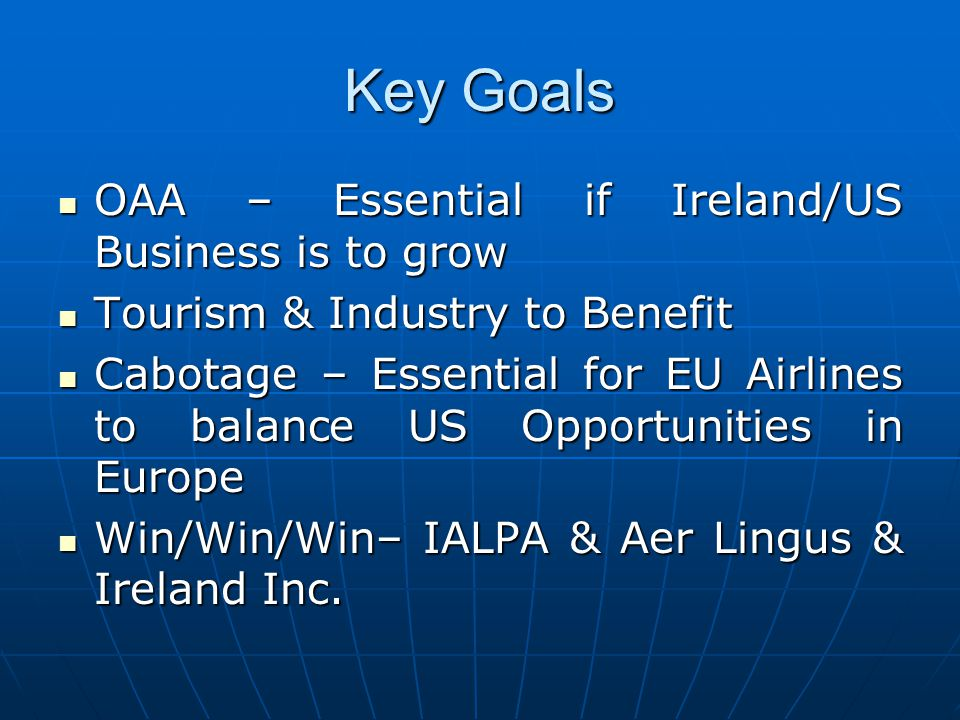 Key Goals OAA – Essential if Ireland/US Business is to grow OAA – Essential if Ireland/US Business is to grow Tourism & Industry to Benefit Tourism & Industry to Benefit Cabotage – Essential for EU Airlines to balance US Opportunities in Europe Cabotage – Essential for EU Airlines to balance US Opportunities in Europe Win/Win/Win– IALPA & Aer Lingus & Ireland Inc.