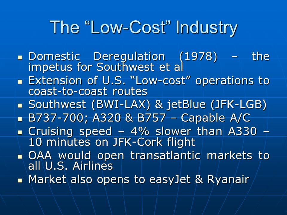 The Low-Cost Industry Domestic Deregulation (1978) – the impetus for Southwest et al Domestic Deregulation (1978) – the impetus for Southwest et al Extension of U.S.