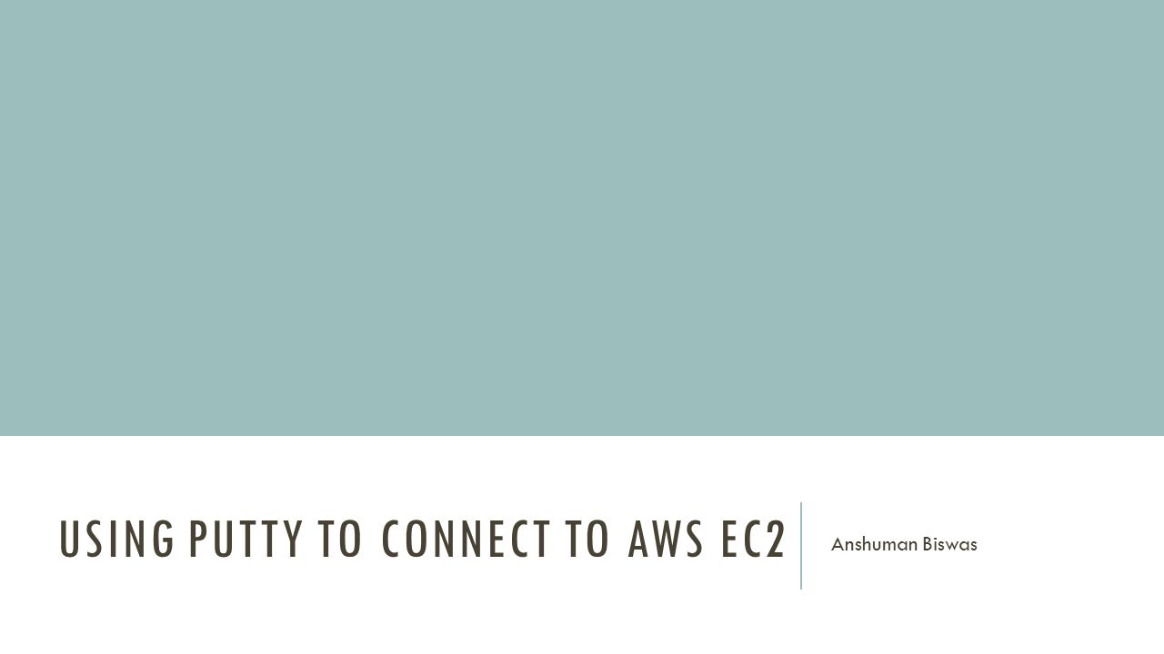 USING PUTTY TO CONNECT TO AWS EC2 Anshuman Biswas