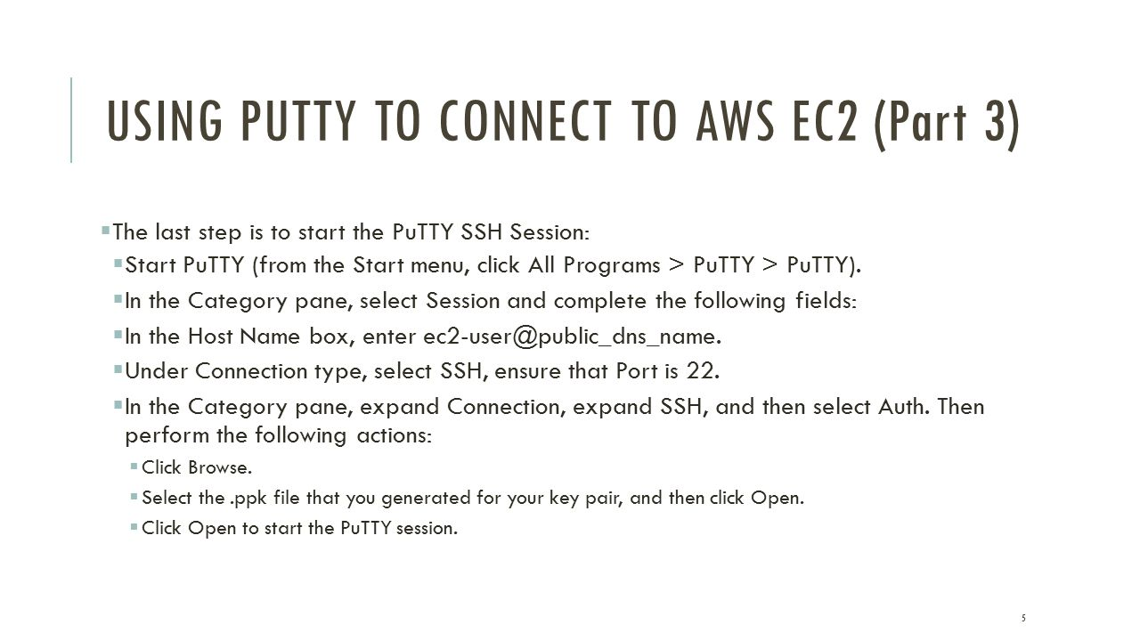 USING PUTTY TO CONNECT TO AWS EC2 (Part 3)  The last step is to start the PuTTY SSH Session:  Start PuTTY (from the Start menu, click All Programs > PuTTY > PuTTY).