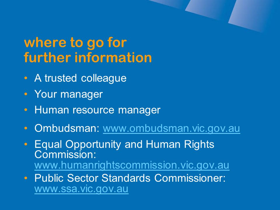 A trusted colleague Your manager Human resource manager Ombudsman: www.ombudsman.vic.gov.auwww.ombudsman.vic.gov.au Equal Opportunity and Human Rights