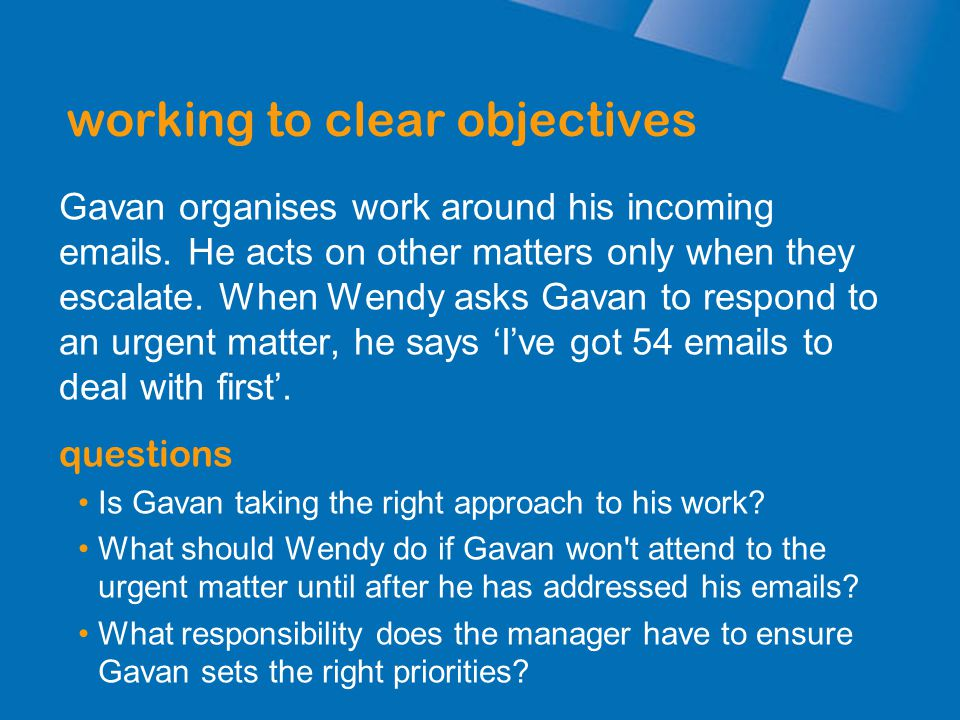 working to clear objectives Gavan organises work around his incoming emails. He acts on other matters only when they escalate. When Wendy asks Gavan t