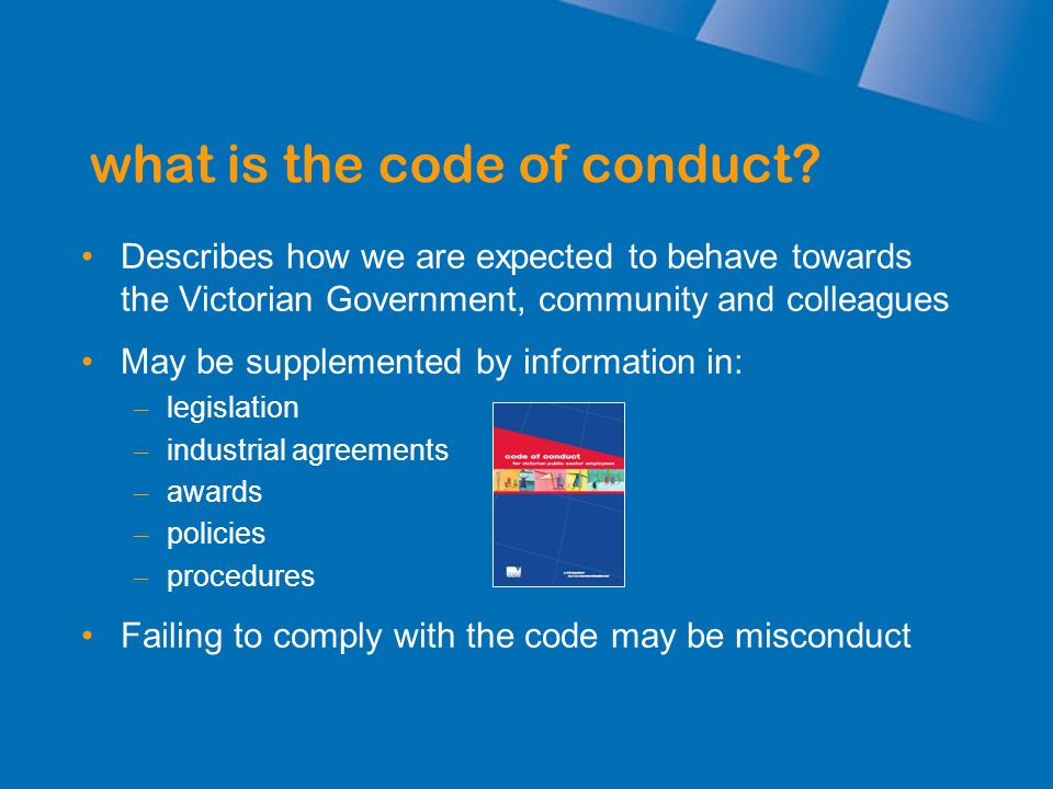 what is the code of conduct? Describes how we are expected to behave towards the Victorian Government, community and colleagues May be supplemented by