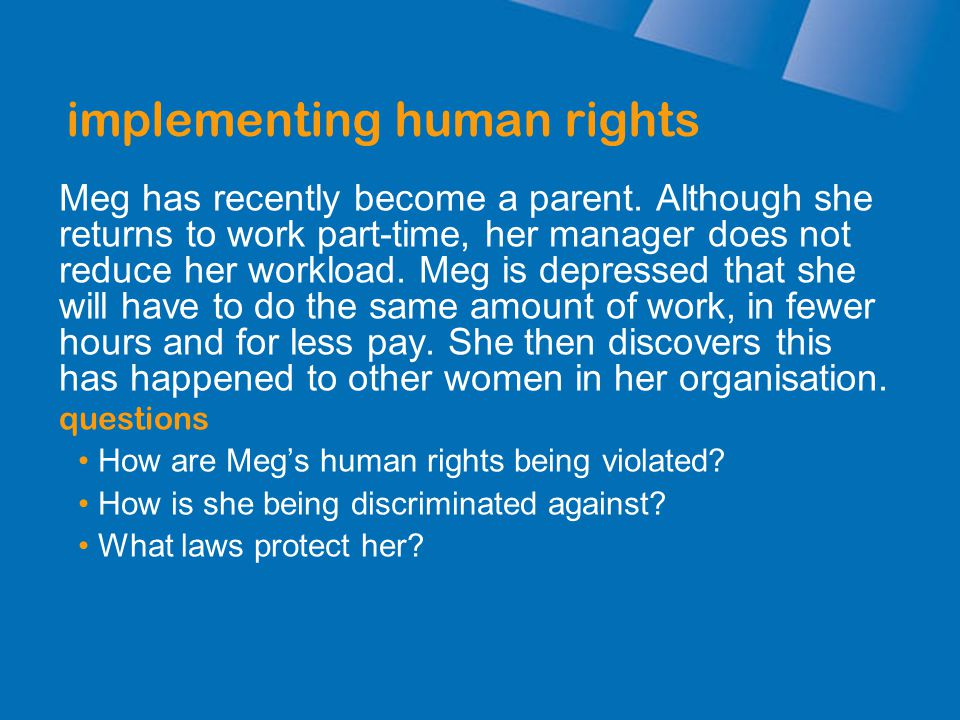 implementing human rights Meg has recently become a parent. Although she returns to work part-time, her manager does not reduce her workload. Meg is d