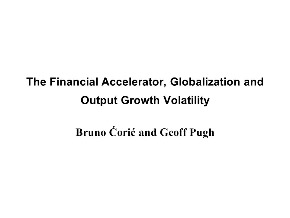 The Financial Accelerator, Globalization and Output Growth Volatility Bruno Ćorić and Geoff Pugh