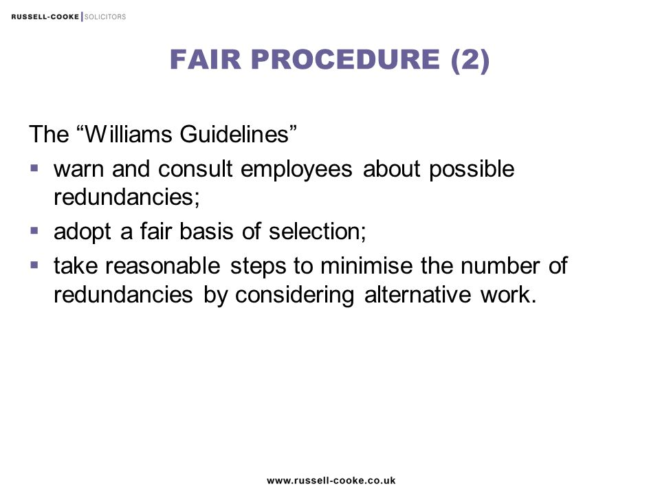 FAIR PROCEDURE (2) The Williams Guidelines  warn and consult employees about possible redundancies;  adopt a fair basis of selection;  take reasonable steps to minimise the number of redundancies by considering alternative work.